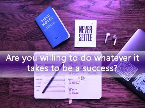Are you willing to do whatever it takes to Succeed?