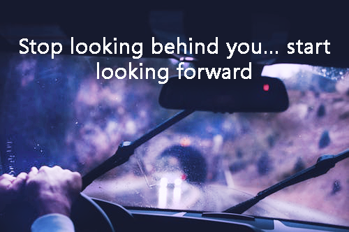 Stop looking behind you… Start looking forward!