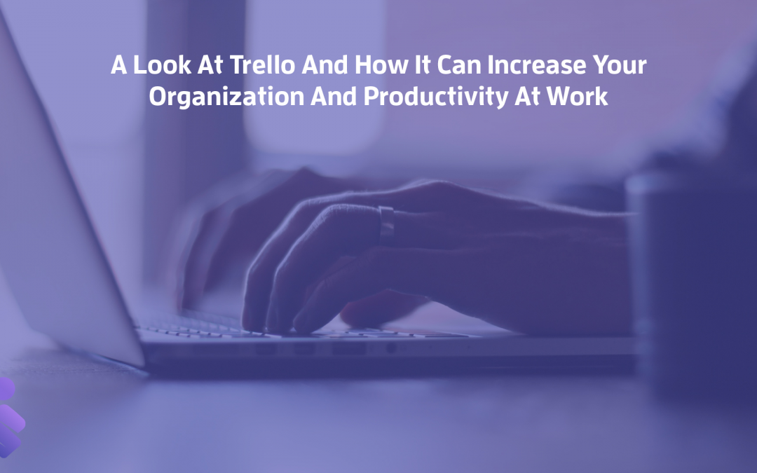 A Look At Trello And How It Can Increase Your Organization And Productivity At Work